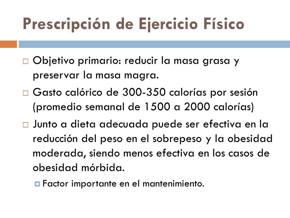 Prescripción de Ejercicio Físico Objetivo primario: reducir la masa grasa y preservar la masa magra. Gasto calórico de 300-350 calorías por sesión (pr