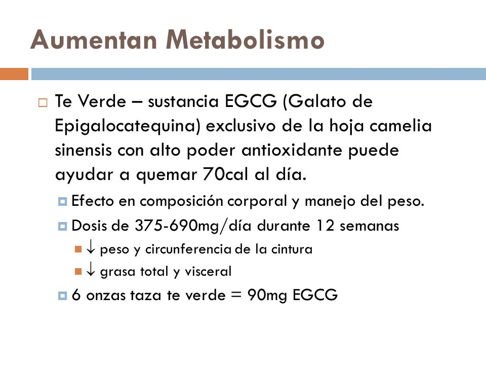 Aumentan Metabolismo Te Verde – sustancia EGCG (Galato de Epigalocatequina) exclusivo de la hoja camelia sinensis con alto poder antioxidante puede ayudar a quemar 70cal al día.