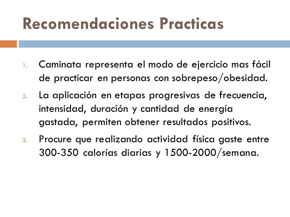 Recomendaciones Practicas 1. Caminata representa el modo de ejercicio mas fácil de practicar en personas con sobrepeso/obesidad. 2. La aplicación en e