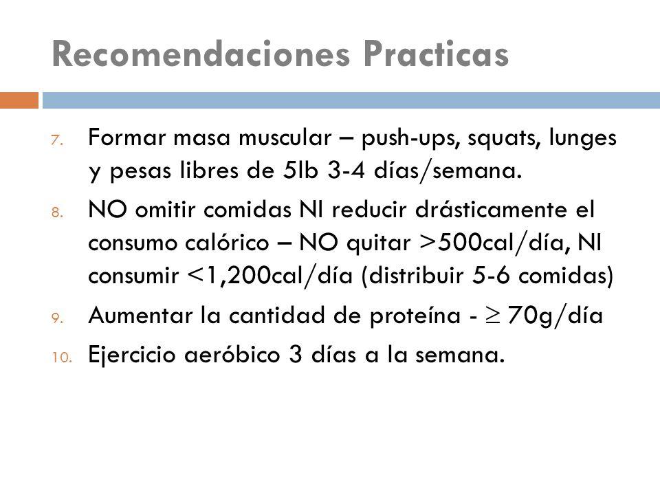 Recomendaciones Practicas 7. Formar masa muscular – push-ups, squats, lunges y pesas libres de 5lb 3-4 días/semana. 8. NO omitir comidas NI reducir dr