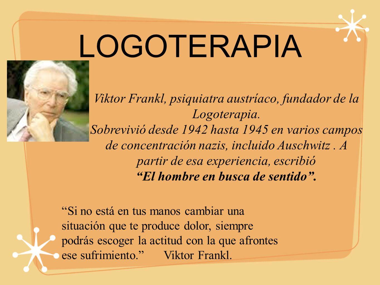 LOGOTERAPIA Viktor Frankl, psiquiatra austríaco, fundador de la Logoterapia.