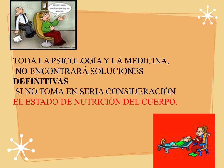 TODA LA PSICOLOGÍA Y LA MEDICINA, NO ENCONTRARÁ SOLUCIONES DEFINITIVAS SI NO TOMA EN SERIA CONSIDERACIÓN EL ESTADO DE NUTRICIÓN DEL CUERPO.