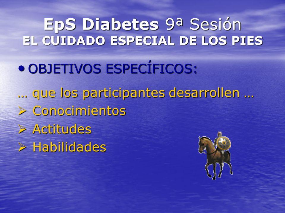 EpS Diabetes 9ª Sesión EL CUIDADO ESPECIAL DE LOS PIES OBJETIVOS ESPECÍFICOS: OBJETIVOS ESPECÍFICOS: … que los participantes desarrollen … Conocimient