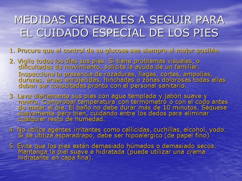 MEDIDAS GENERALES A SEGUIR PARA EL CUIDADO ESPECIAL DE LOS PIES 1. Procure que el control de su glucosa sea siempre el mejor posible. 2. Vigile todos