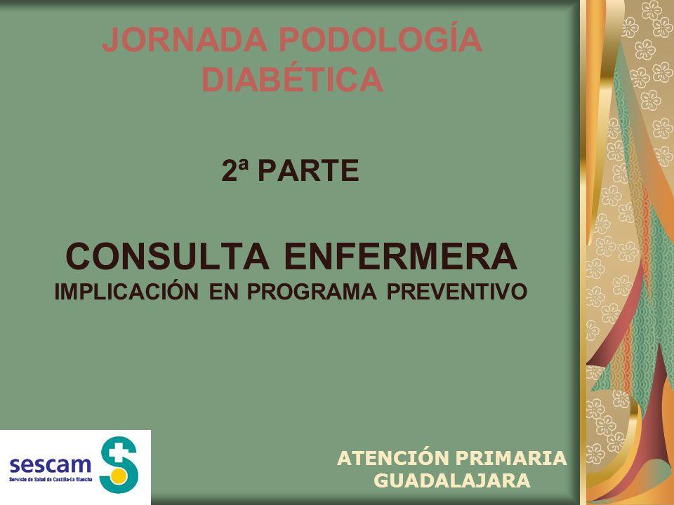 JORNADA PODOLOGÍA DIABÉTICA 2ª PARTE CONSULTA ENFERMERA IMPLICACIÓN EN PROGRAMA PREVENTIVO ATENCIÓN PRIMARIA GUADALAJARA