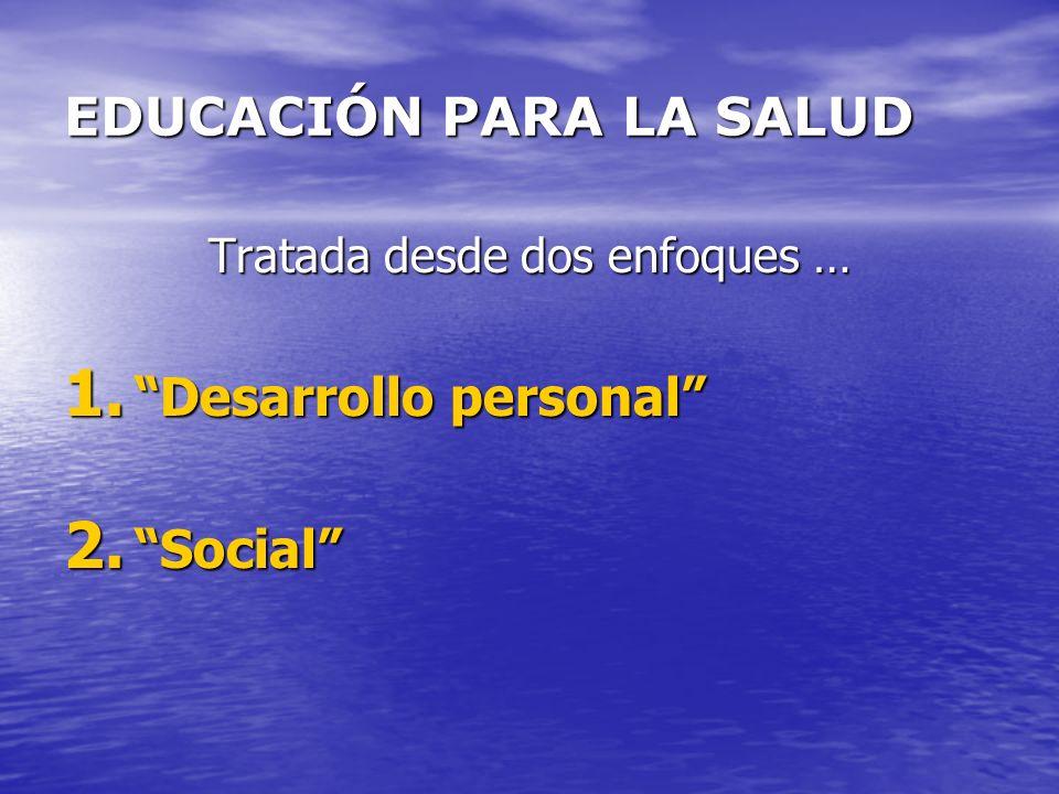 EDUCACIÓN PARA LA SALUD Tratada desde dos enfoques … 1. Desarrollo personal 2. Social