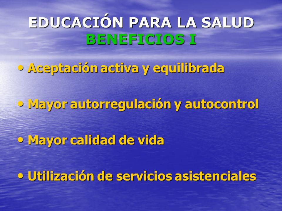 EDUCACIÓN PARA LA SALUD BENEFICIOS I Aceptación activa y equilibrada Aceptación activa y equilibrada Mayor autorregulación y autocontrol Mayor autorre