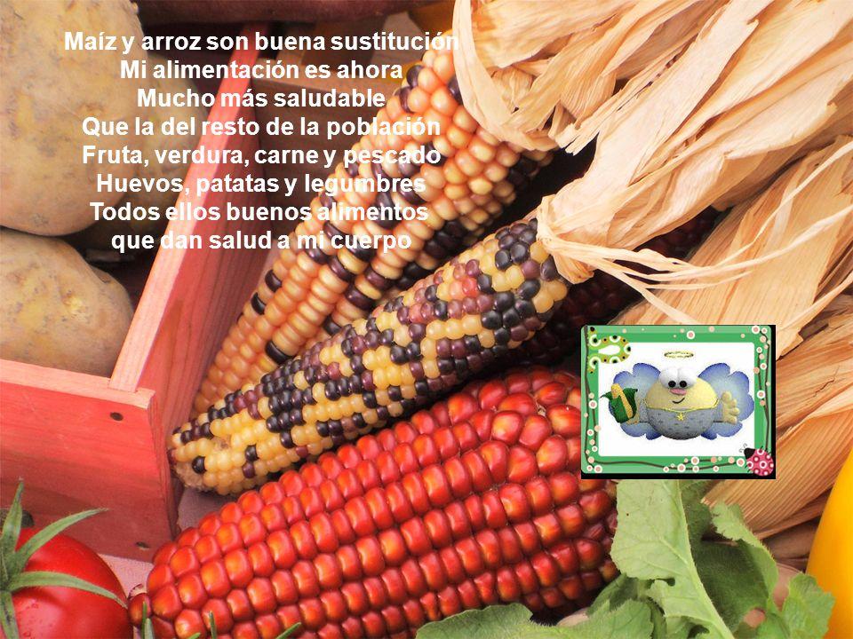 Maíz y arroz son buena sustitución Mi alimentación es ahora Mucho más saludable Que la del resto de la población Fruta, verdura, carne y pescado Huevo