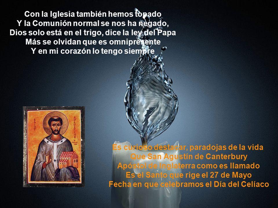 Con la Iglesia también hemos topado Y la Comunión normal se nos ha negado, Dios solo está en el trigo, dice la ley del Papa Más se olvidan que es omni