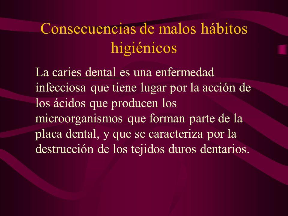 Consecuencias de malos hábitos higiénicos La caries dental es una enfermedad infecciosa que tiene lugar por la acción de los ácidos que producen los m