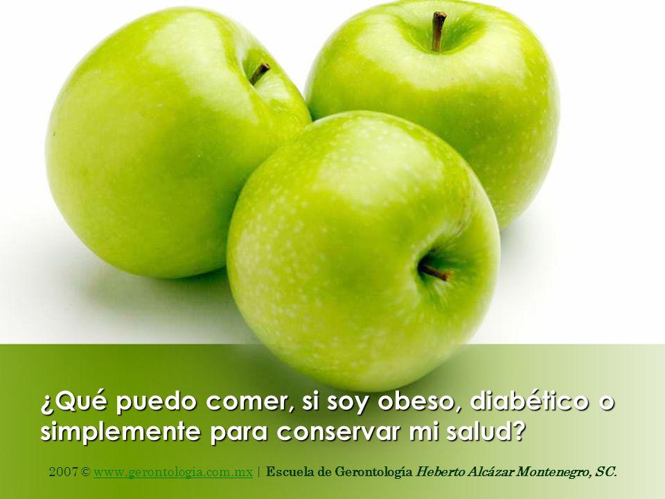 ¿Qué puedo comer, si soy obeso, diabético o simplemente para conservar mi salud? 2007 © www.gerontologia.com.mx | Escuela de Gerontología Heberto Alcá