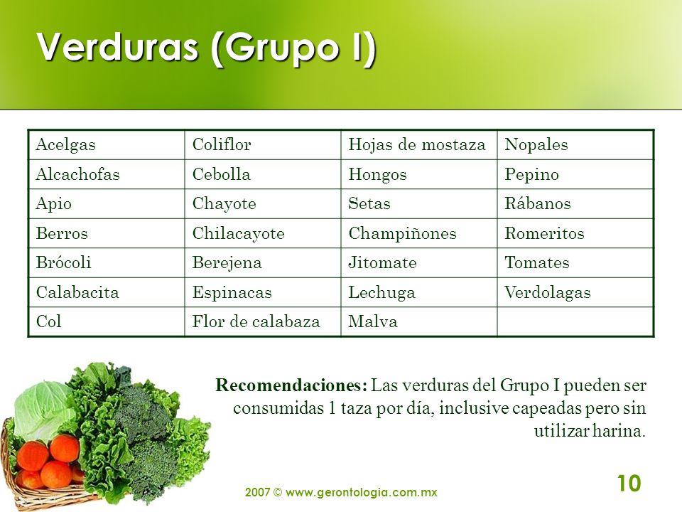 2007 © www.gerontologia.com.mx 10 Verduras (Grupo I) AcelgasColiflorHojas de mostazaNopales AlcachofasCebollaHongosPepino ApioChayoteSetasRábanos Berr