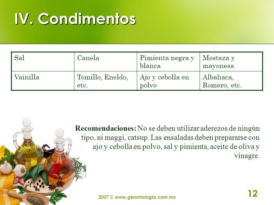 2007 © www.gerontologia.com.mx 12 IV. Condimentos SalCanelaPimienta negra y blanca Mostaza y mayonesa VainillaTomillo, Eneldo, etc. Ajo y cebolla en p