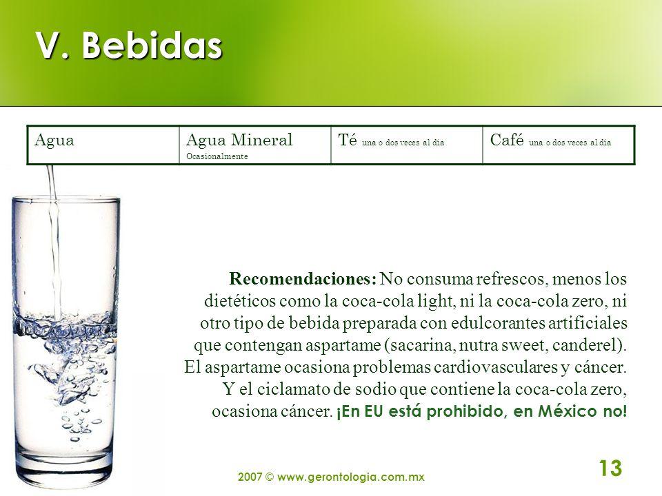 2007 © www.gerontologia.com.mx 13 V. Bebidas AguaAgua Mineral Ocasionalmente Té una o dos veces al día Café una o dos veces al día Recomendaciones: No