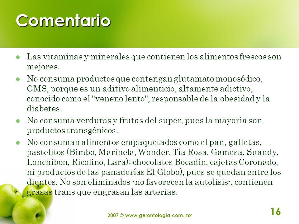 2007 © www.gerontologia.com.mx 16 Comentario Las vitaminas y minerales que contienen los alimentos frescos son mejores. No consuma productos que conte