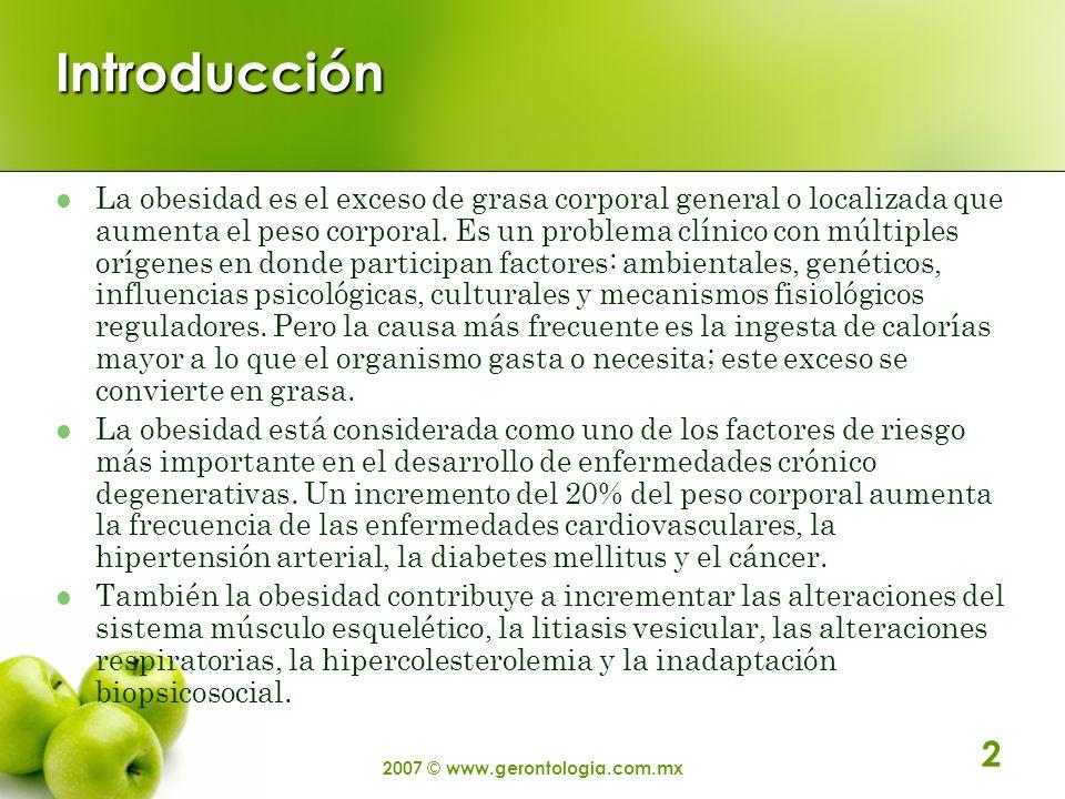 2007 © www.gerontologia.com.mx 2 Introducción La obesidad es el exceso de grasa corporal general o localizada que aumenta el peso corporal. Es un prob