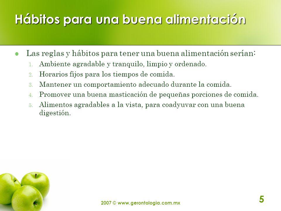 2007 © www.gerontologia.com.mx 5 Hábitos para una buena alimentación Las reglas y hábitos para tener una buena alimentación serían: 1. Ambiente agrada