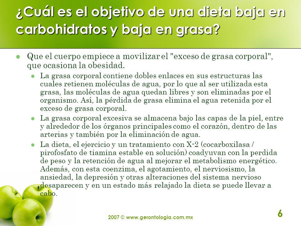 2007 © www.gerontologia.com.mx 6 ¿Cuál es el objetivo de una dieta baja en carbohidratos y baja en grasa? Que el cuerpo empiece a movilizar el