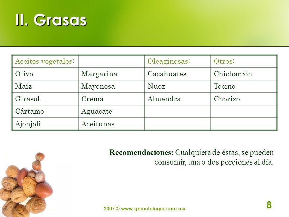 2007 © www.gerontologia.com.mx 8 II. Grasas Aceites vegetales:Oleaginosas:Otros: OlivoMargarinaCacahuatesChicharrón MaízMayonesaNuezTocino GirasolCrem