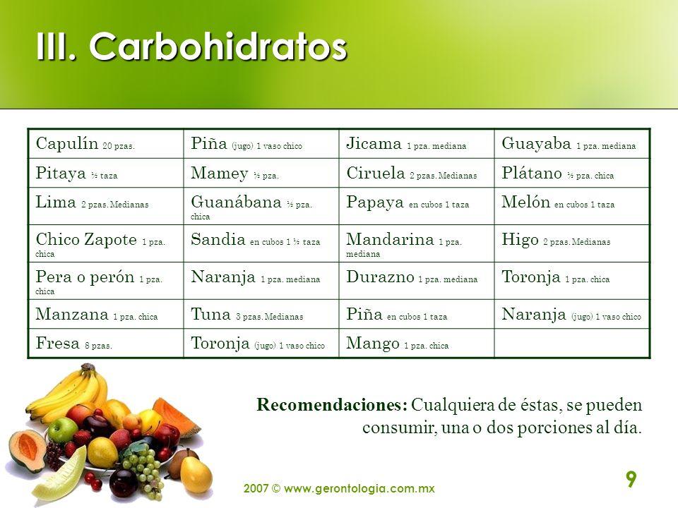 2007 © www.gerontologia.com.mx 9 III. Carbohidratos Capulín 20 pzas. Piña (jugo) 1 vaso chico Jicama 1 pza. mediana Guayaba 1 pza. mediana Pitaya ½ ta