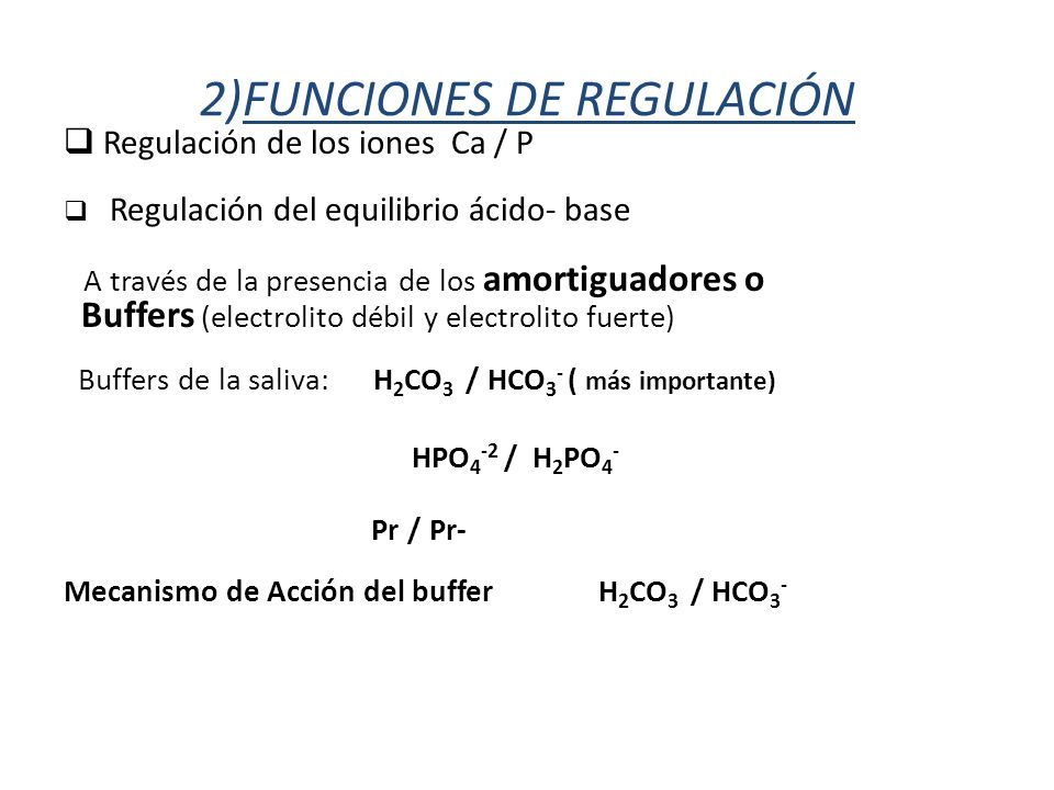2)FUNCIONES DE REGULACIÓN Regulación de los iones Ca / P Regulación del equilibrio ácido- base A través de la presencia de los amortiguadores o Buffers (electrolito débil y electrolito fuerte) Buffers de la saliva: H 2 CO 3 / HCO 3 - ( más importante) HPO 4 -2 / H 2 PO 4 - Pr / Pr- Mecanismo de Acción del buffer H 2 CO 3 / HCO 3 -