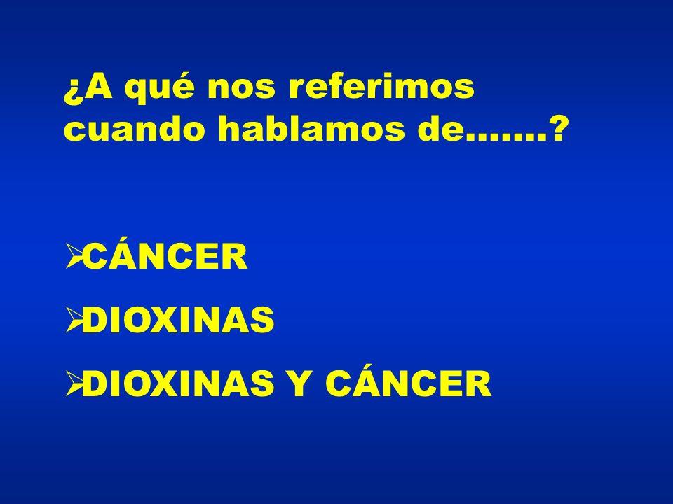 ¿A qué nos referimos cuando hablamos de.......? CÁNCER DIOXINAS DIOXINAS Y CÁNCER
