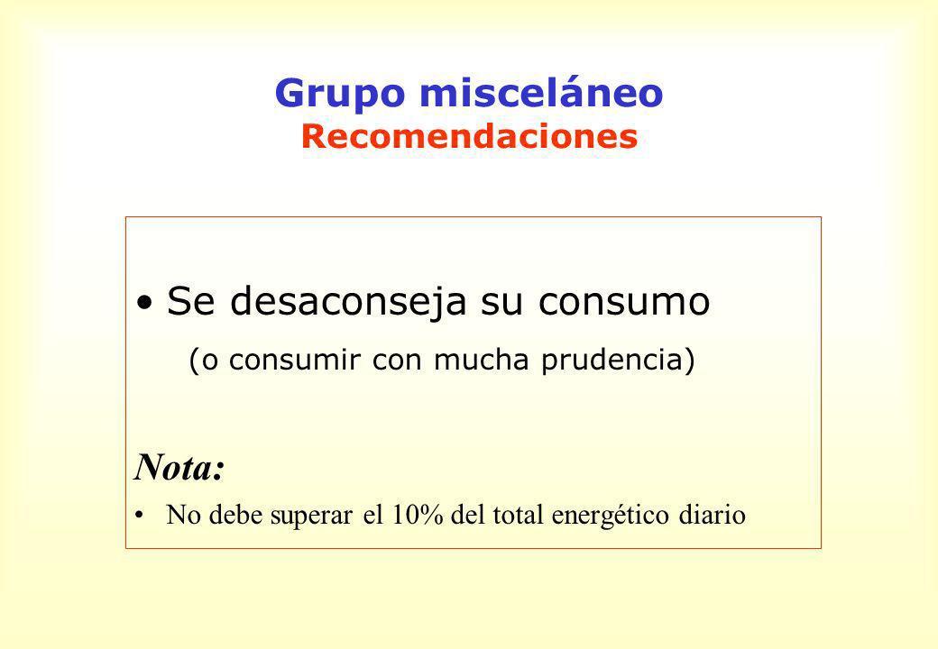 Grupo misceláneo Recomendaciones Se desaconseja su consumo (o consumir con mucha prudencia) Nota: No debe superar el 10% del total energético diario