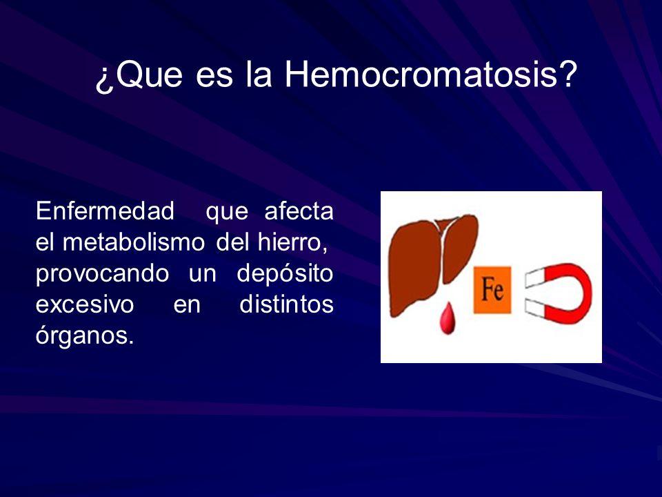 ¿Que es la Hemocromatosis? Enfermedad que afecta el metabolismo del hierro, provocando un depósito excesivo en distintos órganos.