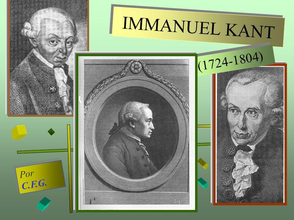 IMMANUEL KANT I M M A N U E L K A N T (1724-1804) ( 1 7 2 4 - 1 8 0 4 ) Por C.F.G. P o r C. F. G.