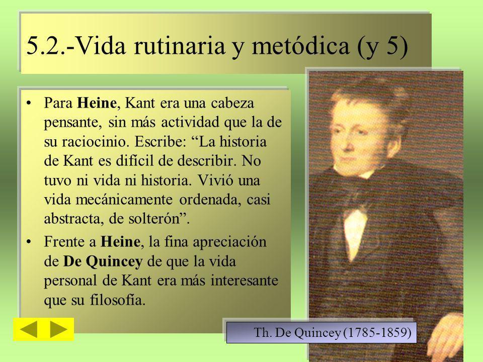 5.2.-Vida rutinaria y metódica (y 5) Para Heine, Kant era una cabeza pensante, sin más actividad que la de su raciocinio. Escribe: La historia de Kant