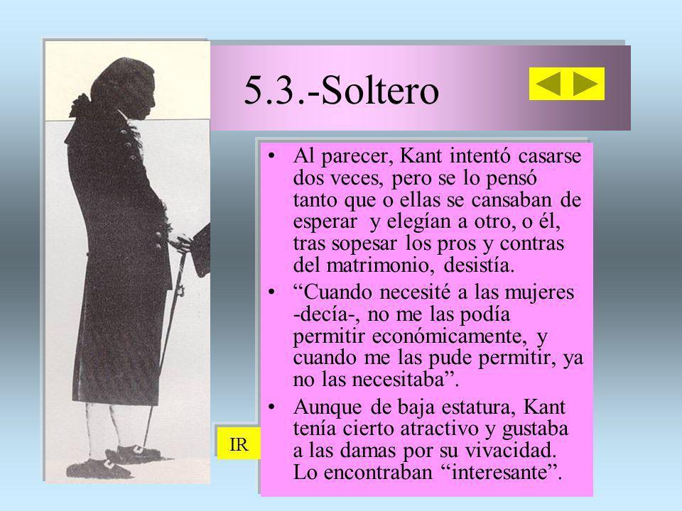 5.3.-Soltero 5.3.-Soltero Al parecer, Kant intentó casarse dos veces, pero se lo pensó tanto que o ellas se cansaban de esperar y elegían a otro, o él