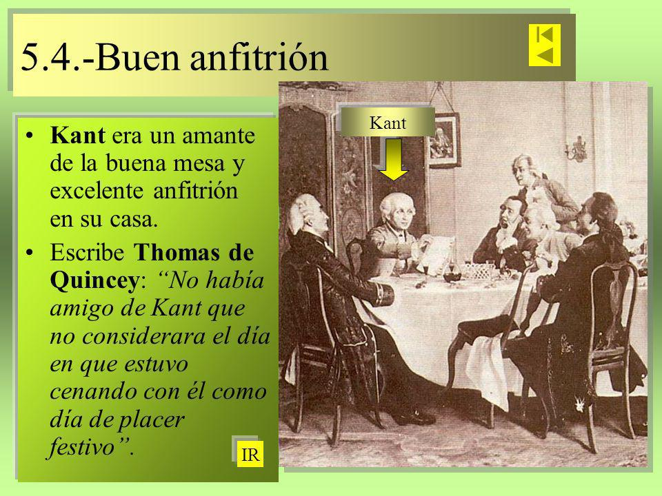 5.4.-Buen anfitrión 5.4.-Buen anfitrión Kant era un amante de la buena mesa y excelente anfitrión en su casa. Escribe Thomas de Quincey: No había amig