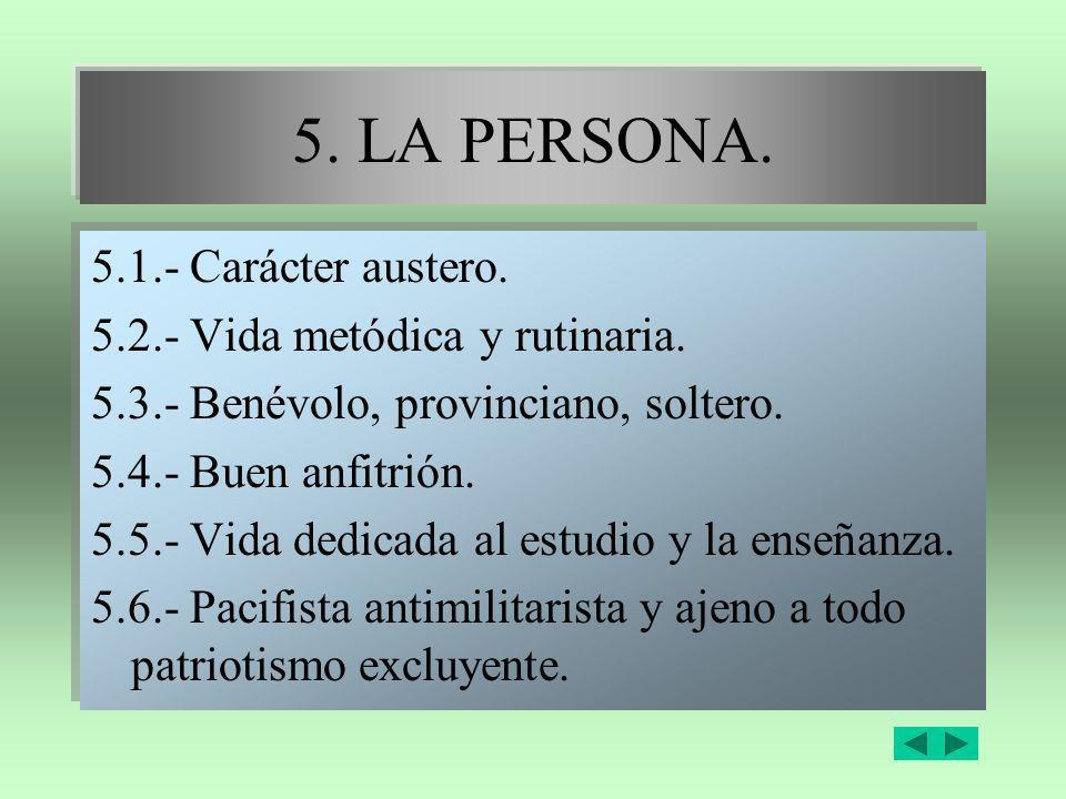 5. LA PERSONA. 5.1.- Carácter austero. 5.2.- Vida metódica y rutinaria. 5.3.- Benévolo, provinciano, soltero. 5.4.- Buen anfitrión. 5.5.- Vida dedicad