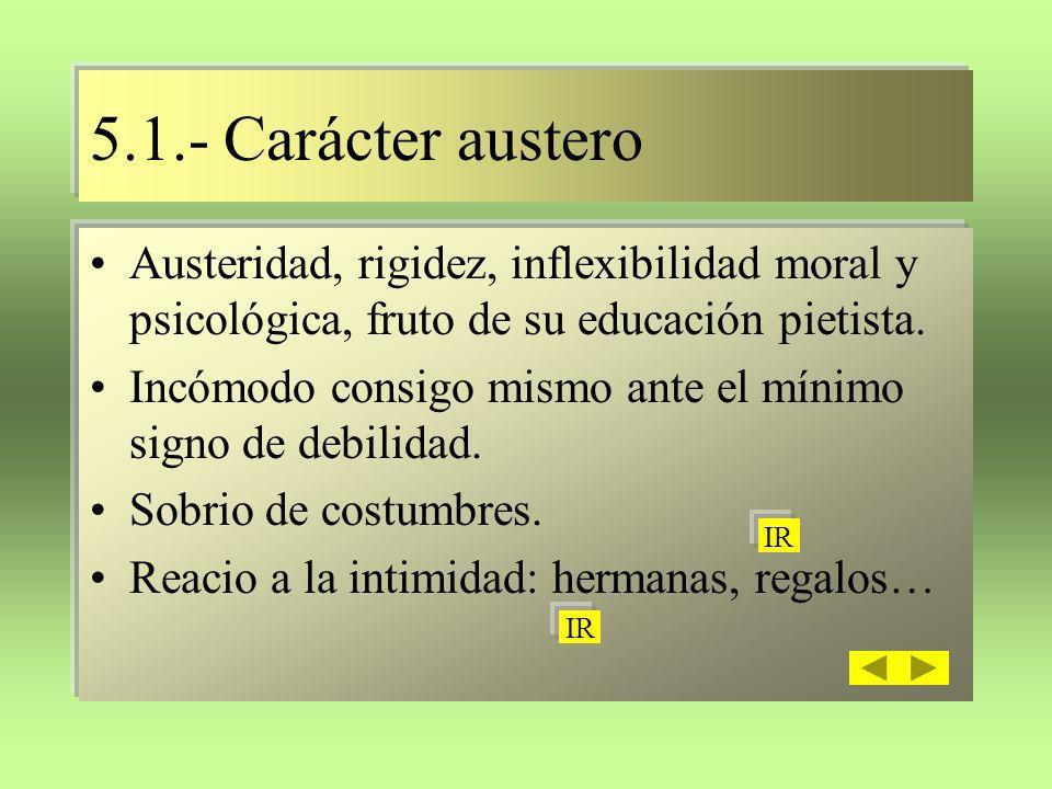 5.1.- Carácter austero Austeridad, rigidez, inflexibilidad moral y psicológica, fruto de su educación pietista. Incómodo consigo mismo ante el mínimo