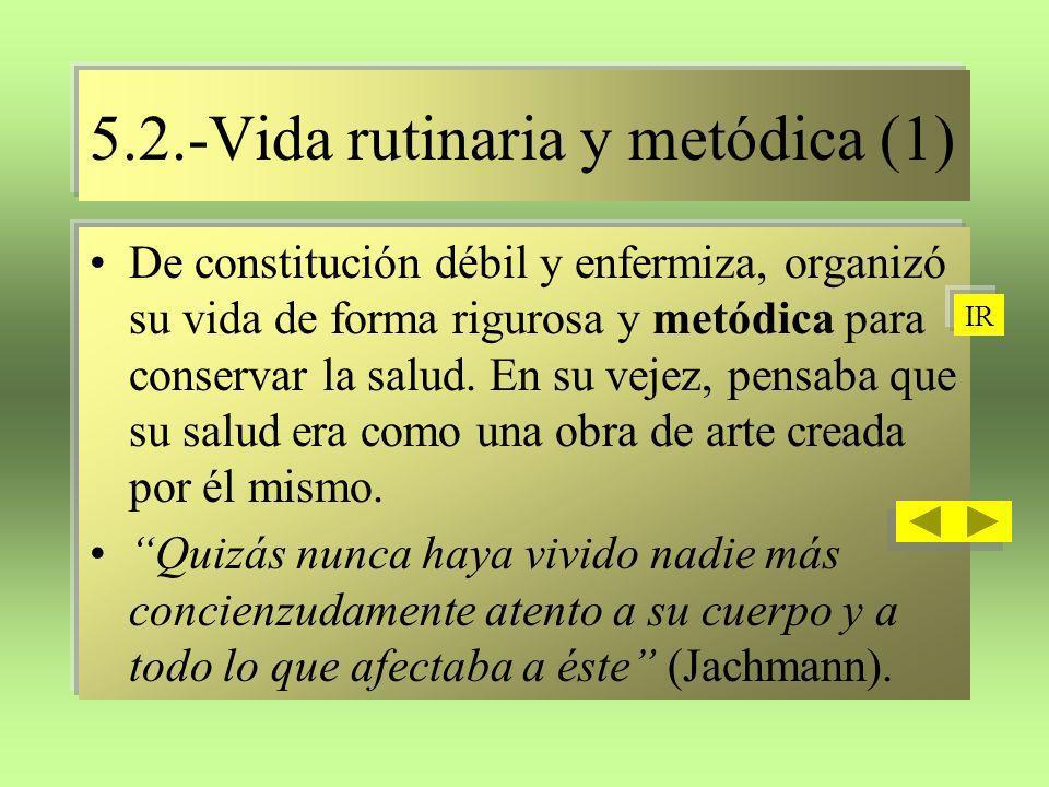 5.2.-Vida rutinaria y metódica (1) De constitución débil y enfermiza, organizó su vida de forma rigurosa y metódica para conservar la salud. En su vej