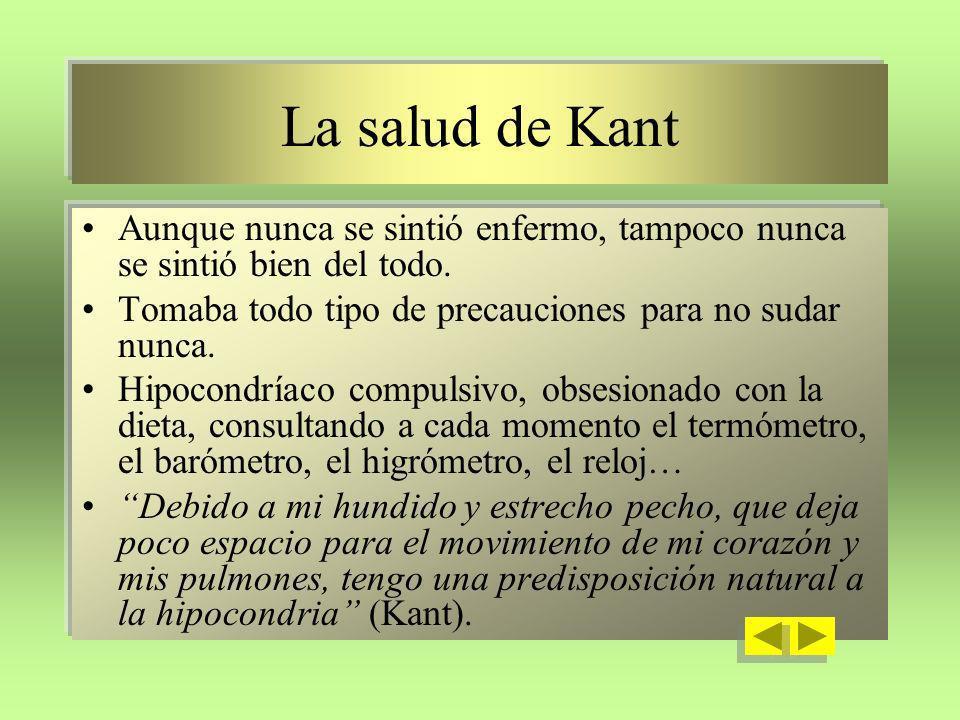 La salud de Kant Aunque nunca se sintió enfermo, tampoco nunca se sintió bien del todo. Tomaba todo tipo de precauciones para no sudar nunca. Hipocond