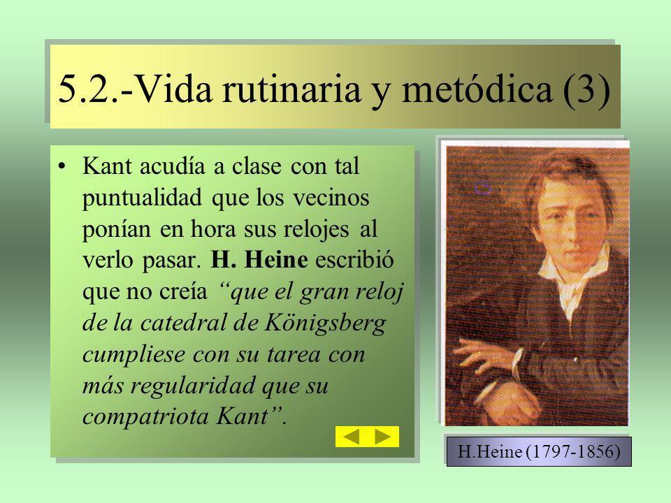 5.2.-Vida rutinaria y metódica (3) 5.2.-Vida rutinaria y metódica (3) Kant acudía a clase con tal puntualidad que los vecinos ponían en hora sus reloj