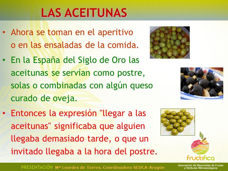 Ahora se toman en el aperitivo o en las ensaladas de la comida. En la España del Siglo de Oro las aceitunas se servían como postre, solas o combinadas