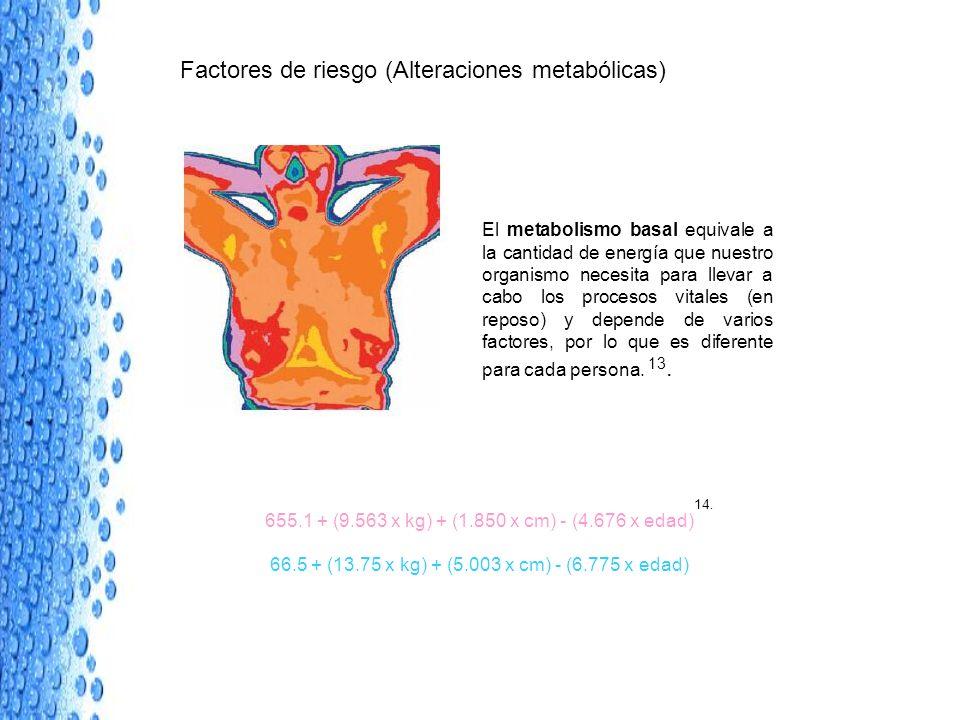 Factores de riesgo (Alteraciones metabólicas) El metabolismo basal equivale a la cantidad de energía que nuestro organismo necesita para llevar a cabo