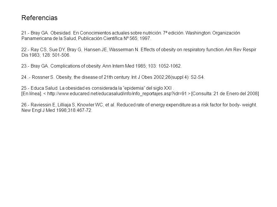 Referencias 21.- Bray GA. Obesidad. En Conocimientos actuales sobre nutrición. 7ª edición. Washington: Organización Panamericana de la Salud, Publicac