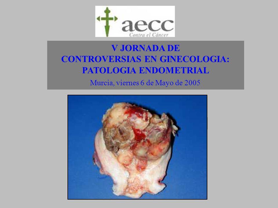 V JORNADA DE CONTROVERSIAS EN GINECOLOGIA: PATOLOGIA ENDOMETRIAL Murcia, viernes 6 de Mayo de 2005