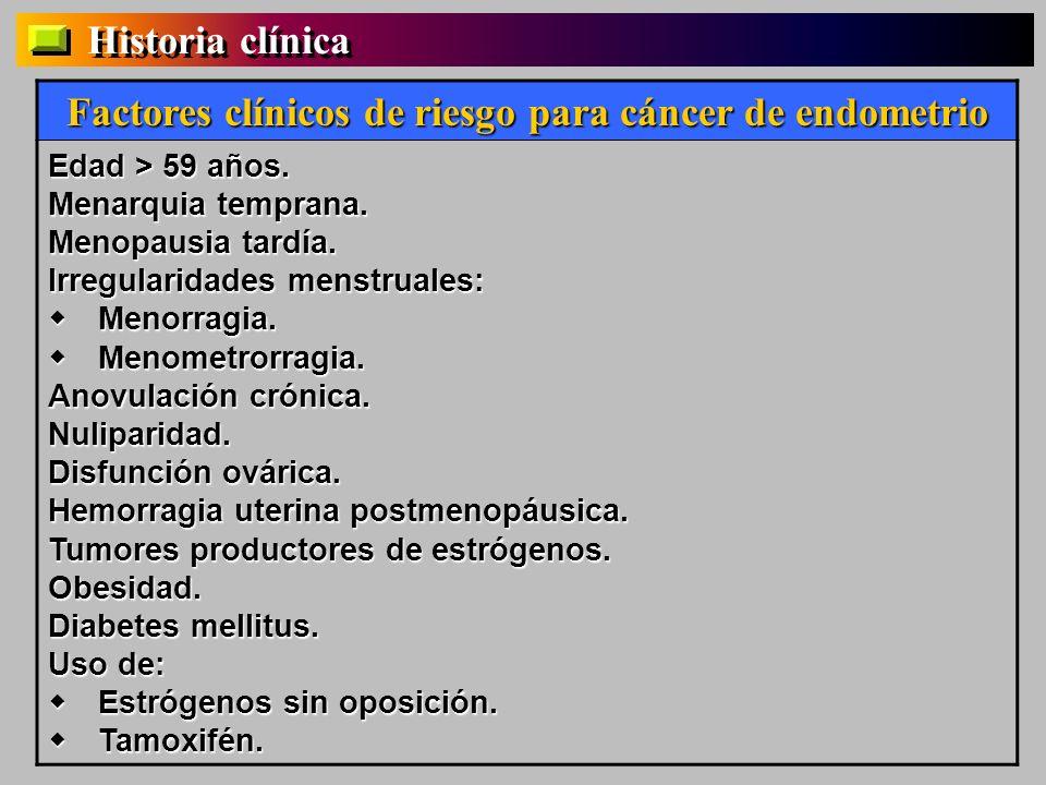 Factores clínicos de riesgo para cáncer de endometrio Edad > 59 años. Menarquia temprana. Menopausia tardía. Irregularidades menstruales: Menorragia.