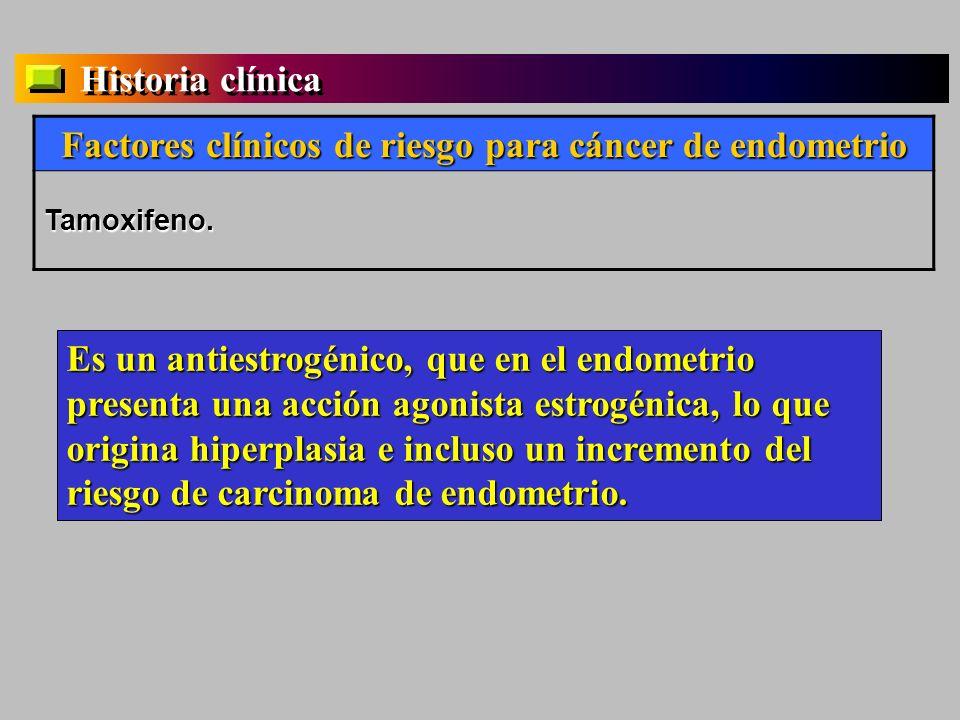 Historia clínica Factores clínicos de riesgo para cáncer de endometrio Tamoxifeno. Es un antiestrogénico, que en el endometrio presenta una acción ago