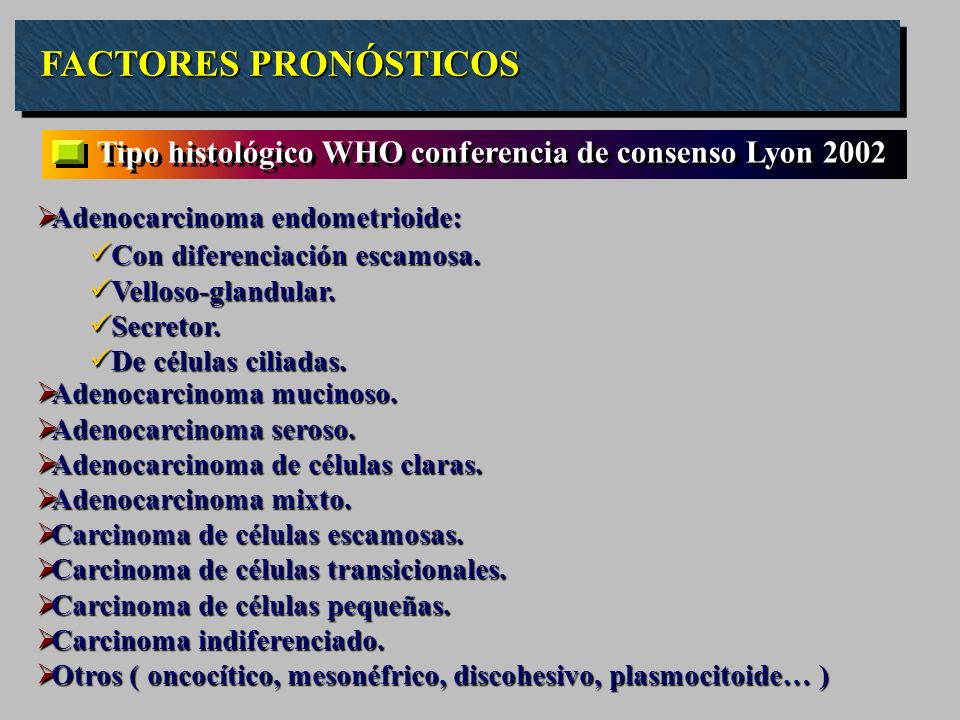 FACTORES PRONÓSTICOS Tipo histológico WHO conferencia de consenso Lyon 2002 Adenocarcinoma endometrioide: Adenocarcinoma endometrioide: Adenocarcinoma