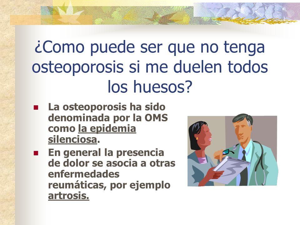 ¿Como puede ser que no tenga osteoporosis si me duelen todos los huesos? La osteoporosis ha sido denominada por la OMS como la epidemia silenciosa. En