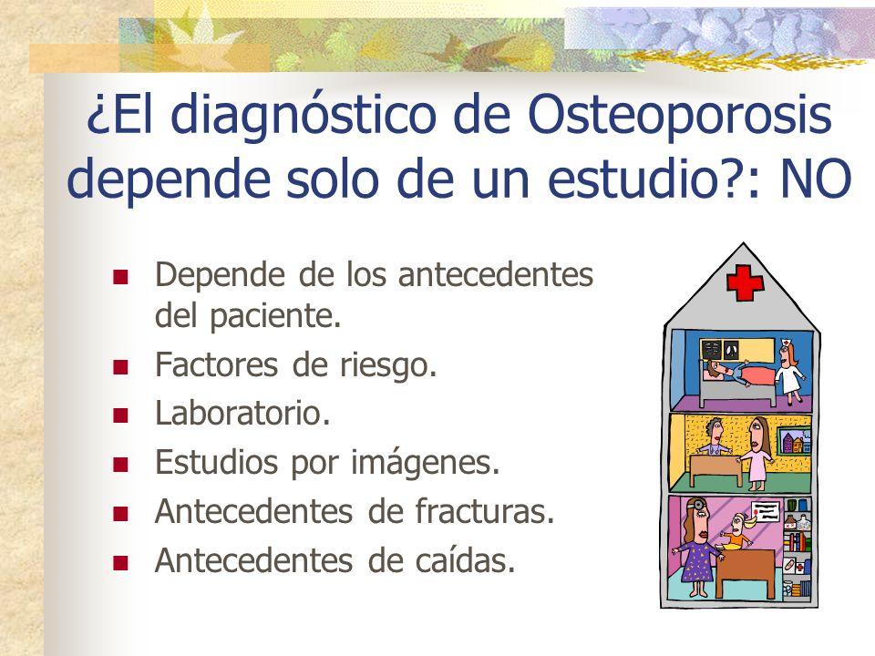 ¿El diagnóstico de Osteoporosis depende solo de un estudio?: NO Depende de los antecedentes del paciente. Factores de riesgo. Laboratorio. Estudios po