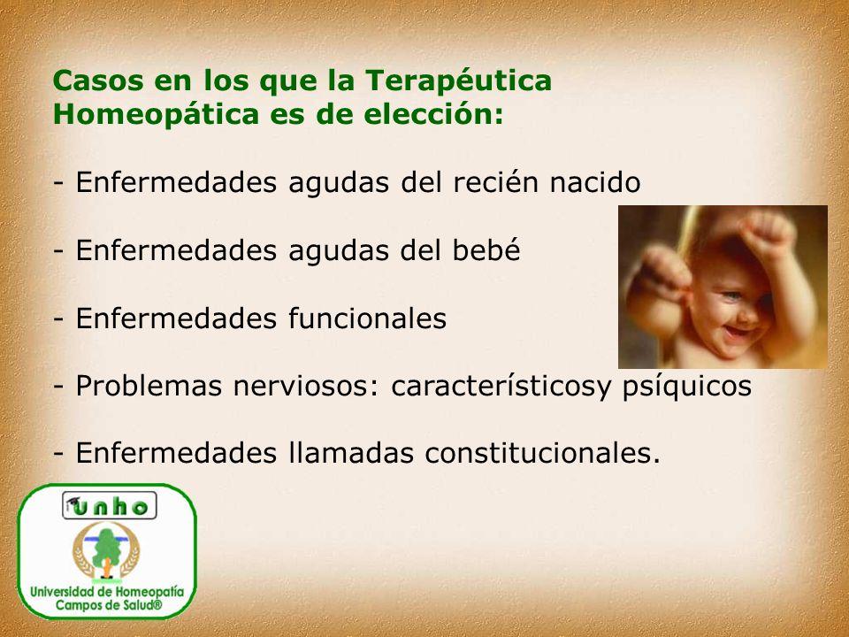 Casos en los que la Terapéutica Homeopática es de elección: - Enfermedades agudas del recién nacido - Enfermedades agudas del bebé - Enfermedades funcionales - Problemas nerviosos: característicosy psíquicos - Enfermedades llamadas constitucionales.