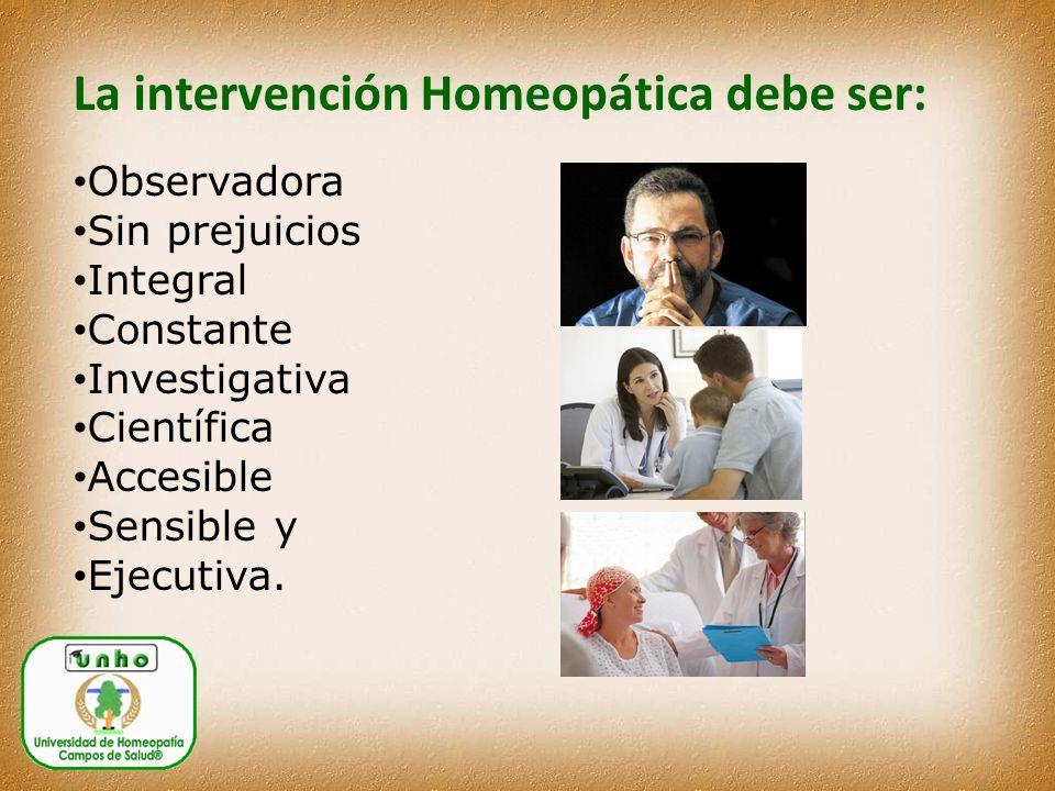 La intervención Homeopática debe ser: Observadora Sin prejuicios Integral Constante Investigativa Científica Accesible Sensible y Ejecutiva.