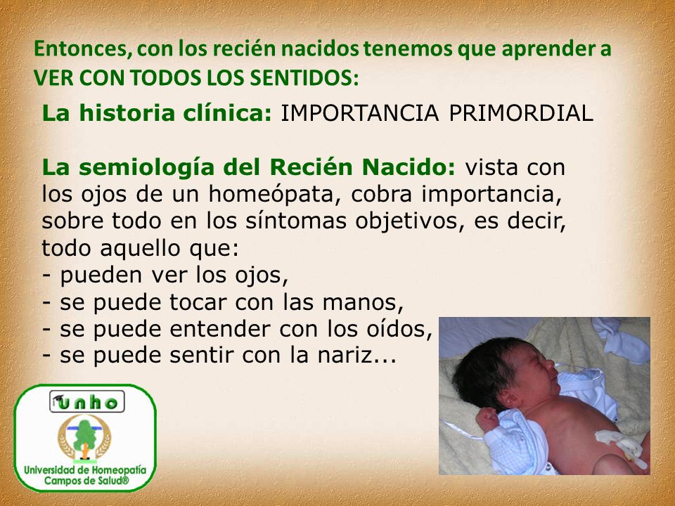 Entonces, con los recién nacidos tenemos que aprender a VER CON TODOS LOS SENTIDOS: La historia clínica: IMPORTANCIA PRIMORDIAL La semiología del Recién Nacido: vista con los ojos de un homeópata, cobra importancia, sobre todo en los síntomas objetivos, es decir, todo aquello que: - pueden ver los ojos, - se puede tocar con las manos, - se puede entender con los oídos, - se puede sentir con la nariz...