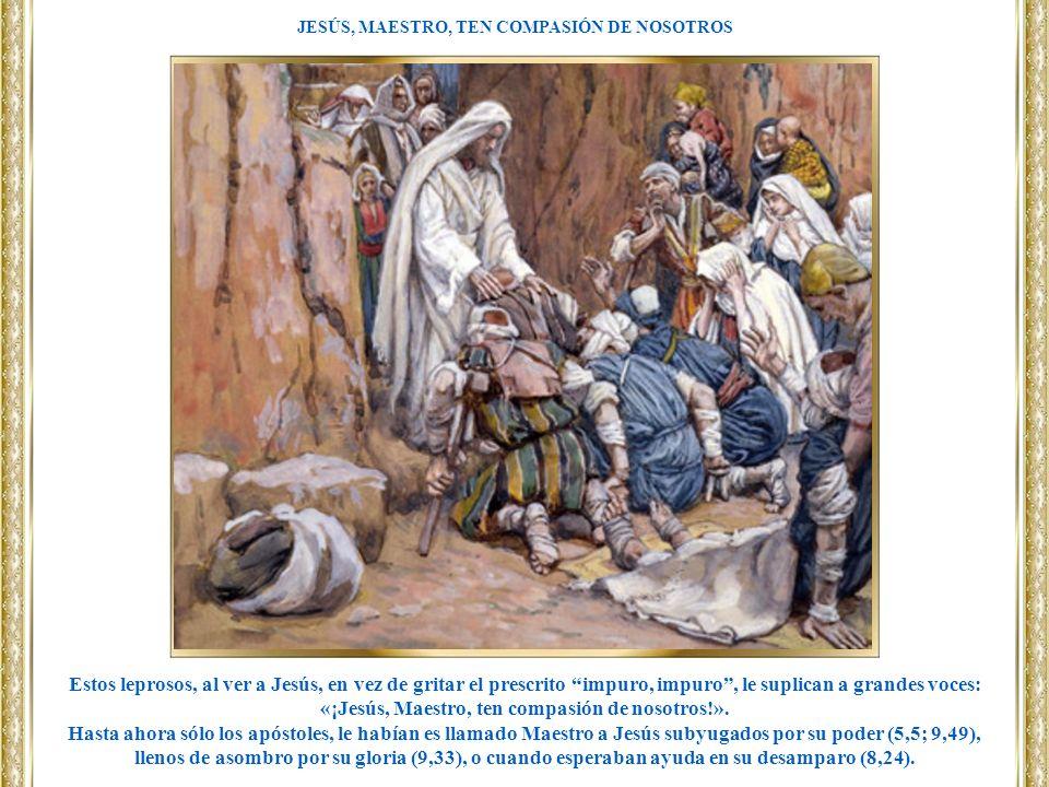 Estos leprosos, al ver a Jesús, en vez de gritar el prescrito impuro, impuro, le suplican a grandes voces: «¡Jesús, Maestro, ten compasión de nosotros